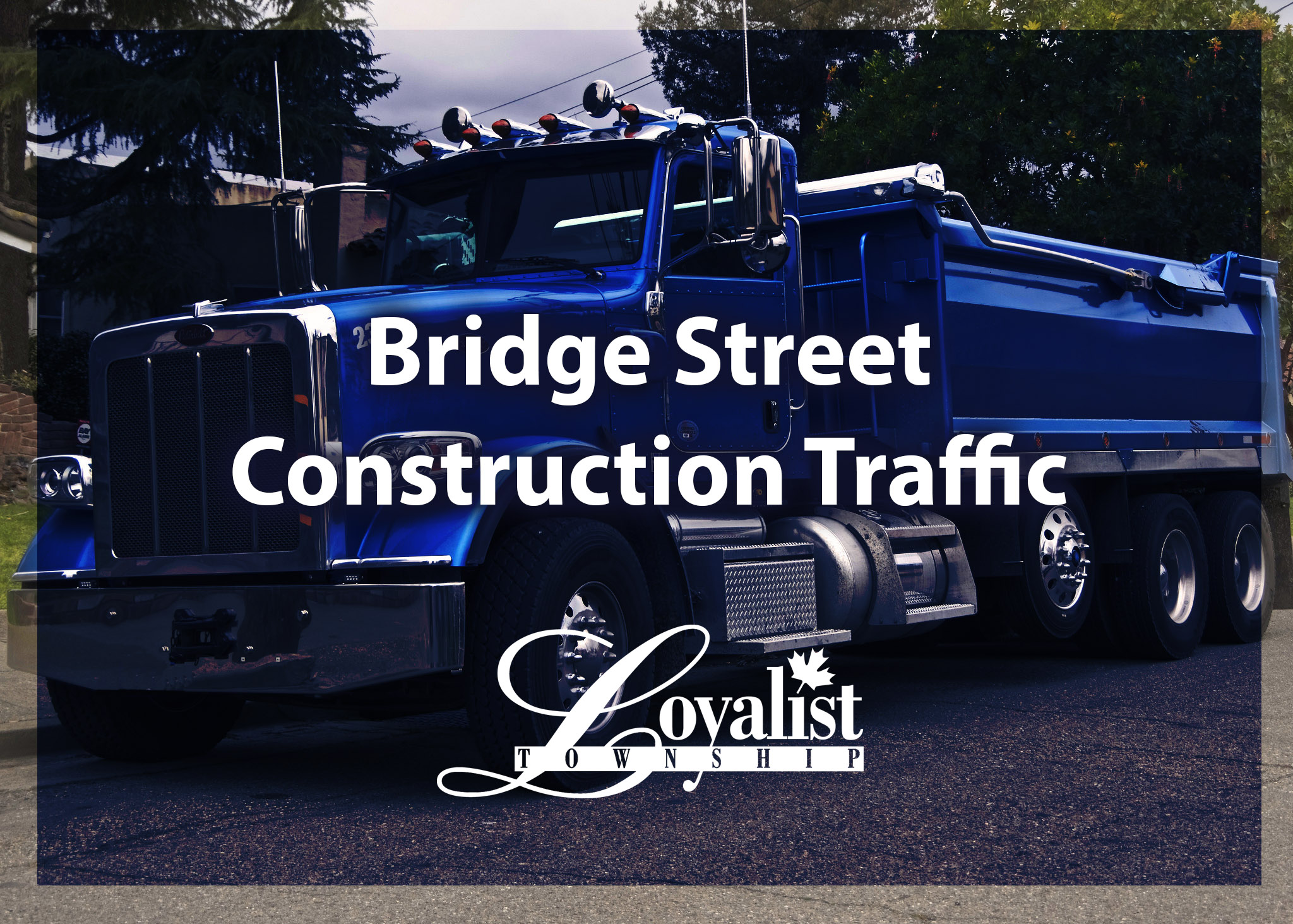 Photo of a Dump Truck with overlay text Bridge Street Construction Traffic and a Loyalist Township logo